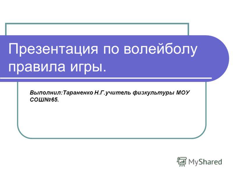Презентация по волейболу правила игры. Выполнил:Тараненко Н.Г.учитель физкультуры МОУ СОШ65.