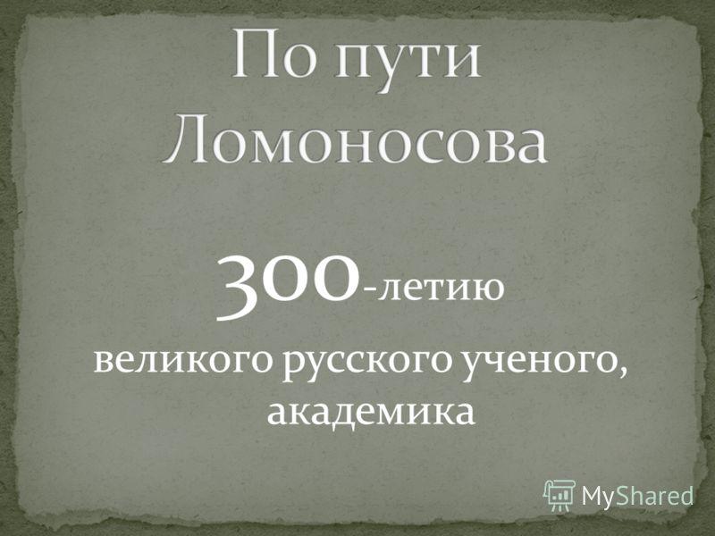 300 -летию великого русского ученого, академика