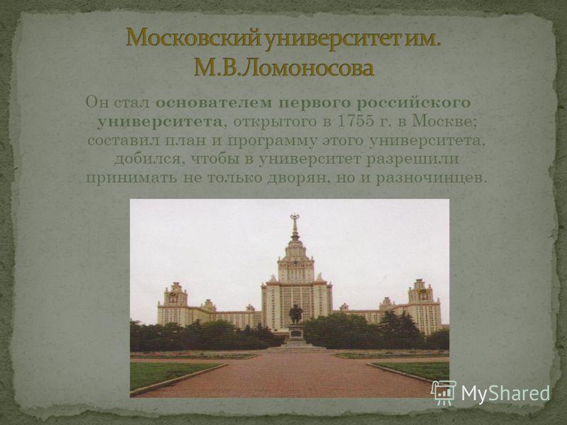 Он стал основателем первого российского университета, открытого в 1755 г. в Москве; составил план и программу этого университета, добился, чтобы в университет разрешили принимать не только дворян, но и разночинцев.