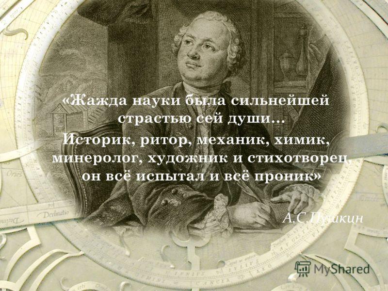 «Жажда науки была сильнейшей страстью сей души… Историк, ритор, механик, химик, минеролог, художник и стихотворец, он всё испытал и всё проник» А.С.Пушкин