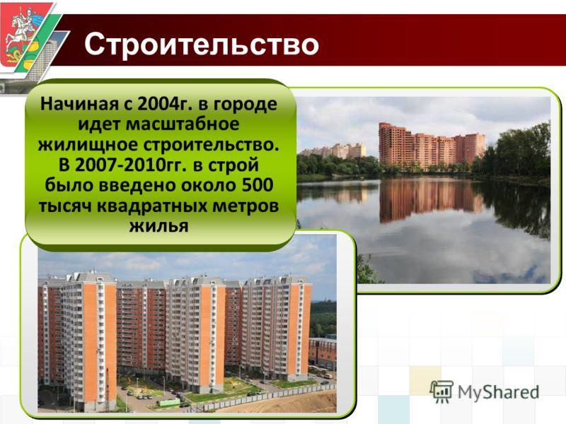 Строительство Начиная с 2004г. в городе идет масштабное жилищное строительство. В 2007-2010гг. в строй было введено около 500 тысяч квадратных метров жилья