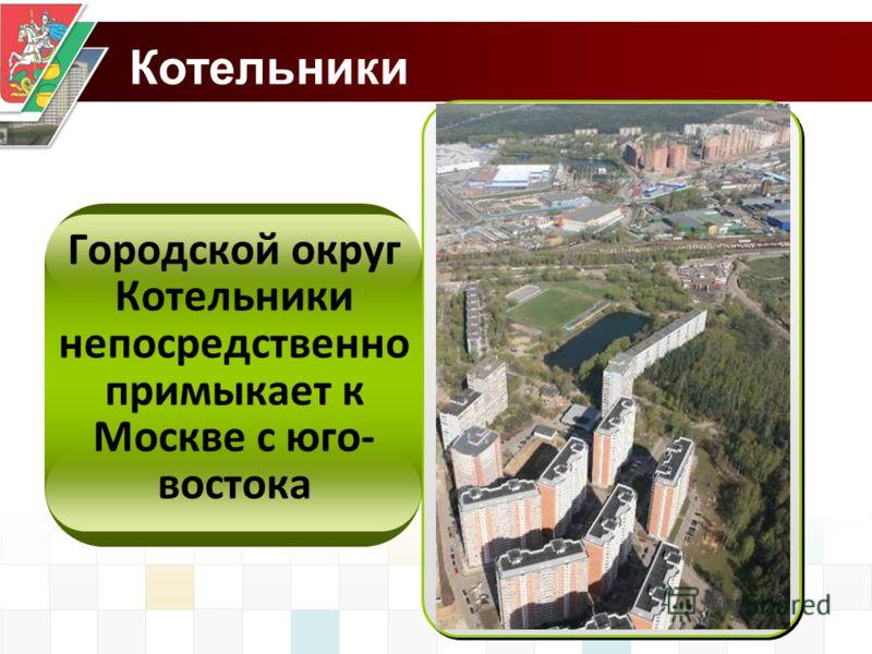 Котельники Городской округ Котельники непосредственно примыкает к Москве с юго- востока