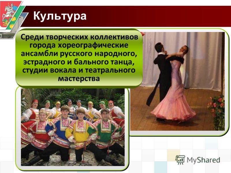 Культура Среди творческих коллективов города хореографические ансамбли русского народного, эстрадного и бального танца, студии вокала и театрального мастерства