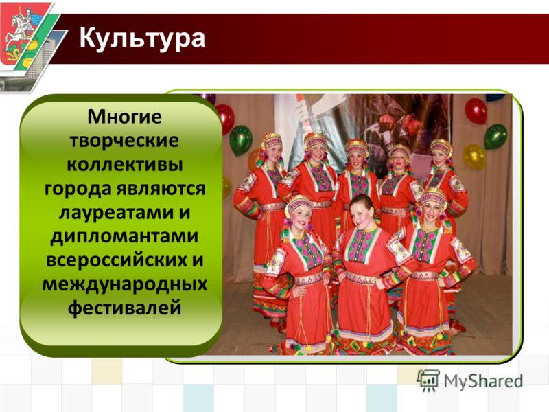 Культура Многие творческие коллективы города являются лауреатами и дипломантами всероссийских и международных фестивалей
