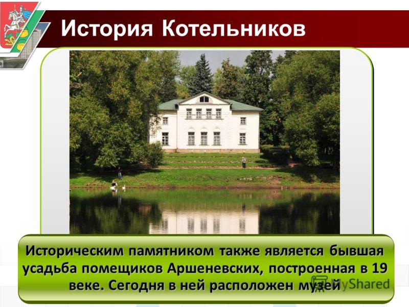 История Котельников Историческим памятником также является бывшая усадьба помещиков Аршеневских, построенная в 19 веке. Сегодня в ней расположен музей