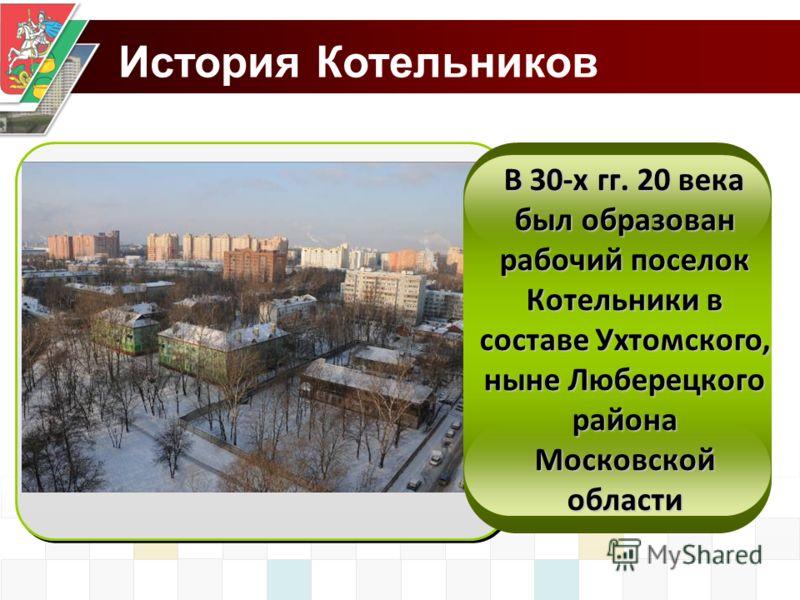 История Котельников В 30-х гг. 20 века был образован рабочий поселок Котельники в составе Ухтомского, ныне Люберецкого района Московской области