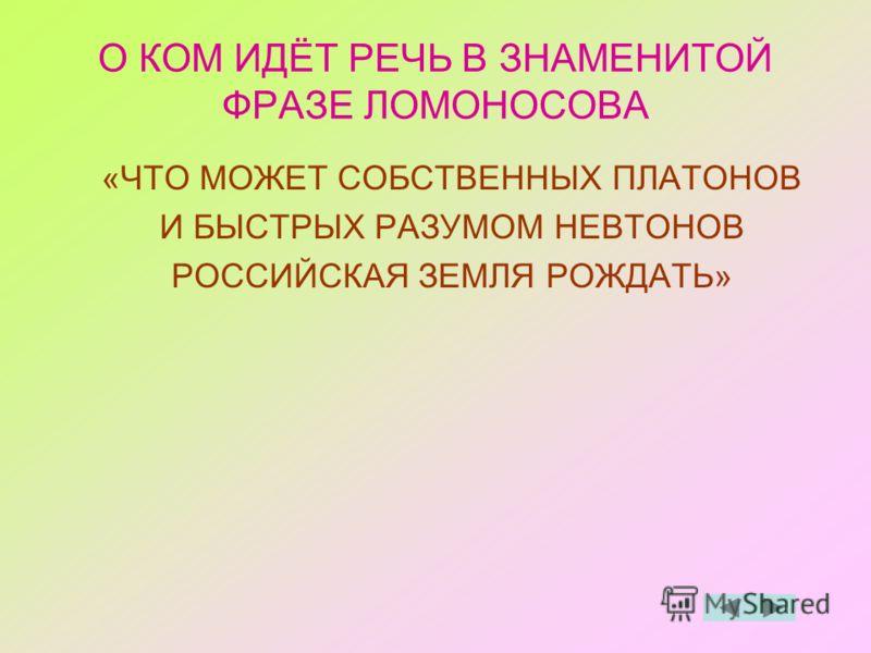 О КОМ ИДЁТ РЕЧЬ В ЗНАМЕНИТОЙ ФРАЗЕ ЛОМОНОСОВА «ЧТО МОЖЕТ СОБСТВЕННЫХ ПЛАТОНОВ И БЫСТРЫХ РАЗУМОМ НЕВТОНОВ РОССИЙСКАЯ ЗЕМЛЯ РОЖДАТЬ»