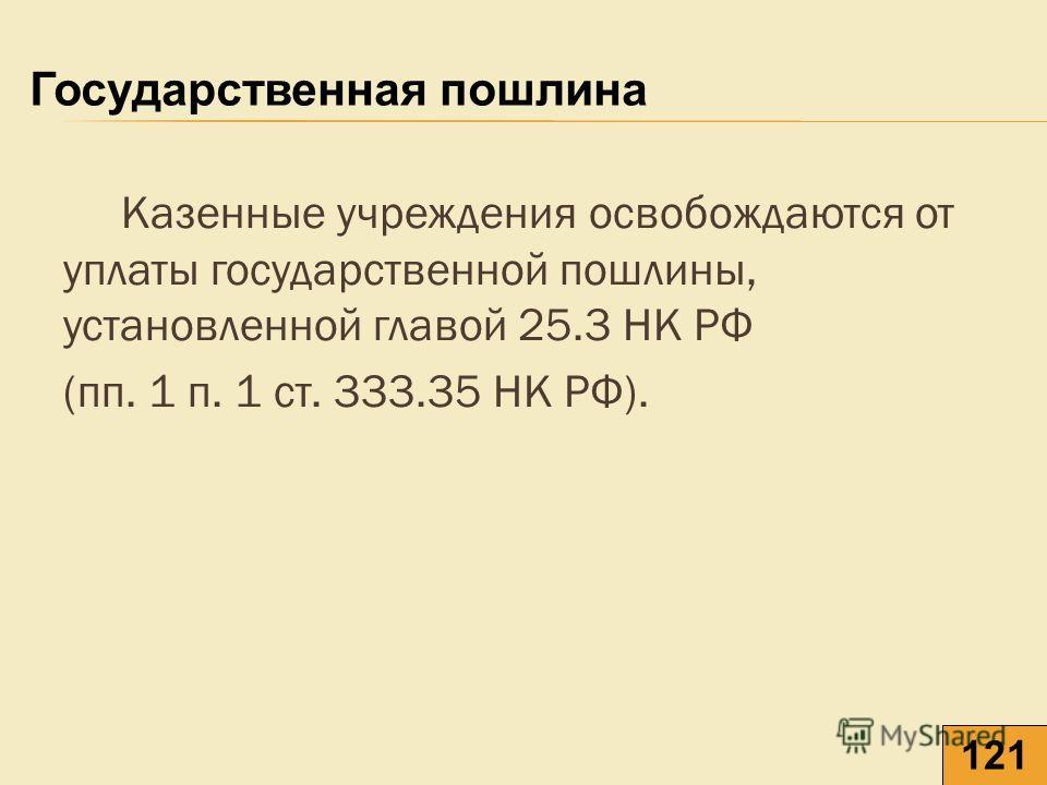 Казенные учреждения освобождаются от уплаты государственной пошлины, установленной главой 25.3 НК РФ (пп. 1 п. 1 ст. 333.35 НК РФ). Государственная пошлина 121