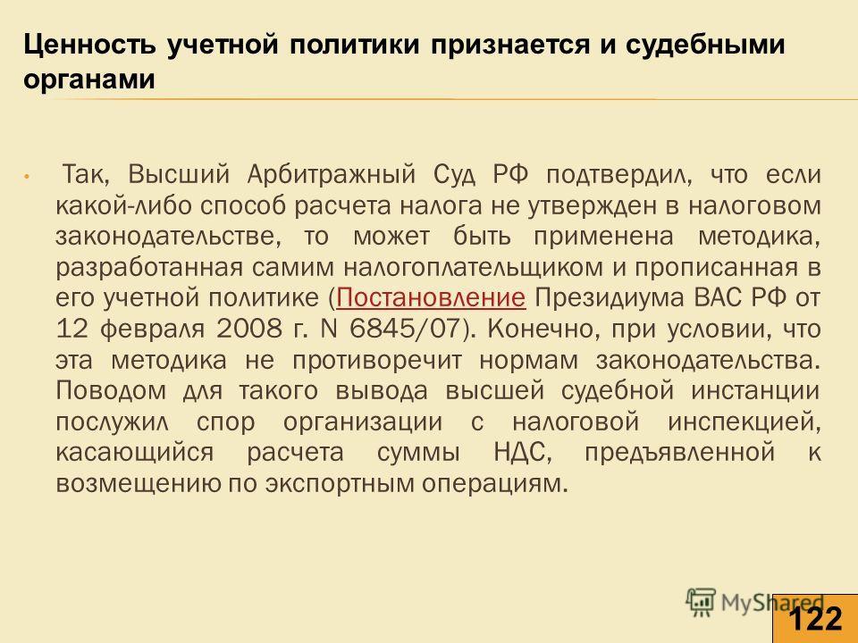 Так, Высший Арбитражный Суд РФ подтвердил, что если какой-либо способ расчета налога не утвержден в налоговом законодательстве, то может быть применена методика, разработанная самим налогоплательщиком и прописанная в его учетной политике (Постановлен