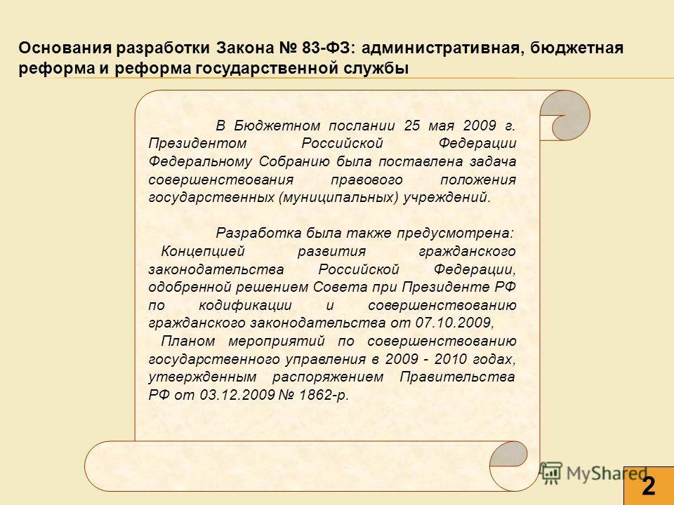 В Бюджетном послании 25 мая 2009 г. Президентом Российской Федерации Федеральному Собранию была поставлена задача совершенствования правового положения государственных (муниципальных) учреждений. Разработка была также предусмотрена: Концепцией развит
