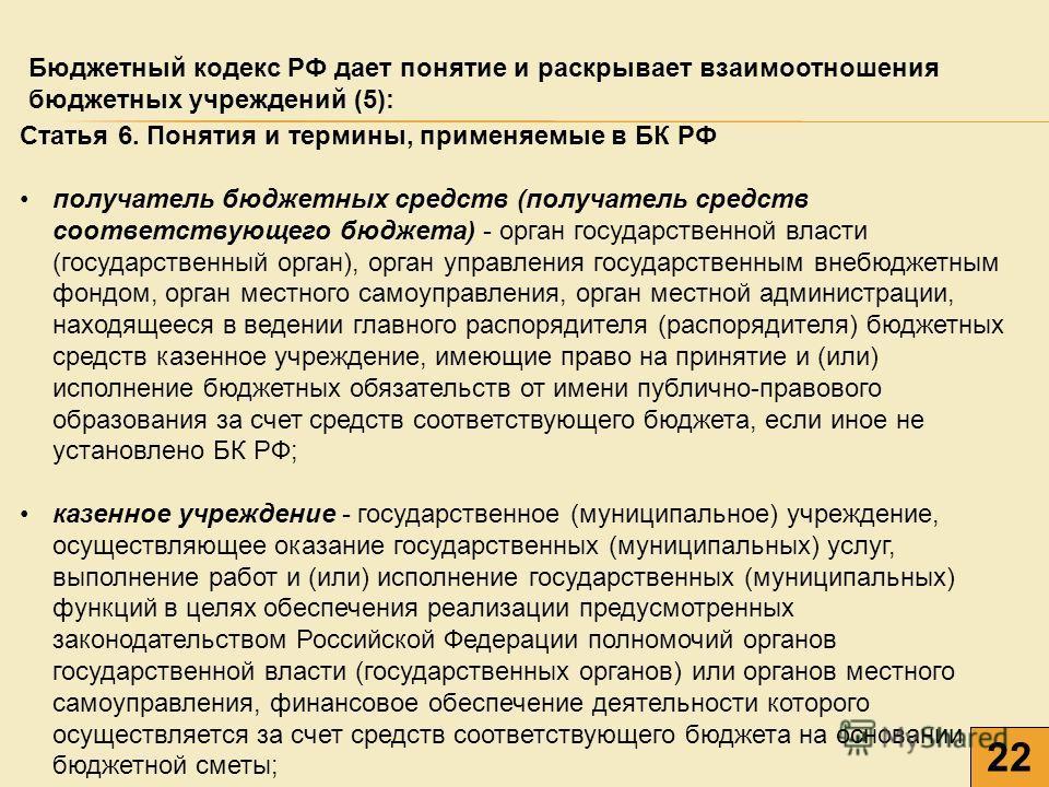 22 Бюджетный кодекс РФ дает понятие и раскрывает взаимоотношения бюджетных учреждений (5): 22 Статья 6. Понятия и термины, применяемые в БК РФ получатель бюджетных средств (получатель средств соответствующего бюджета) - орган государственной власти (