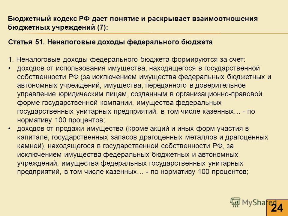24 Бюджетный кодекс РФ дает понятие и раскрывает взаимоотношения бюджетных учреждений (7): Статья 51. Неналоговые доходы федерального бюджета 1. Неналоговые доходы федерального бюджета формируются за счет: доходов от использования имущества, находяще