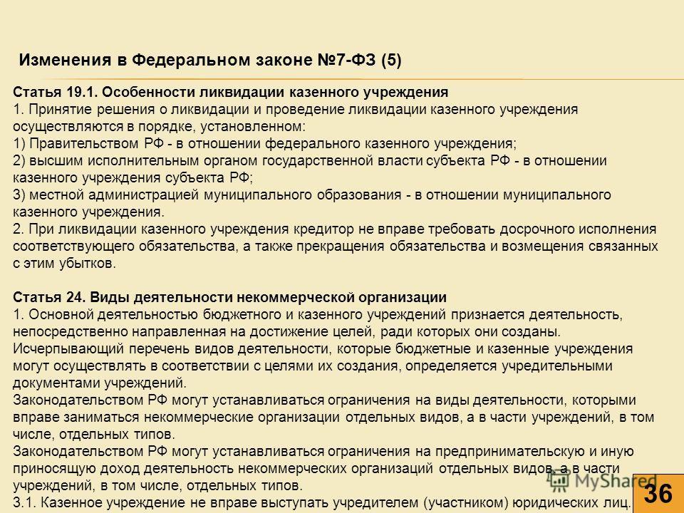 36 Изменения в Федеральном законе 7-ФЗ (5) Статья 19.1. Особенности ликвидации казенного учреждения 1. Принятие решения о ликвидации и проведение ликвидации казенного учреждения осуществляются в порядке, установленном: 1) Правительством РФ - в отноше