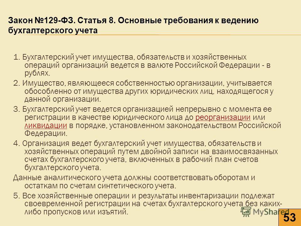 1. Бухгалтерский учет имущества, обязательств и хозяйственных операций организаций ведется в валюте Российской Федерации - в рублях. 2. Имущество, являющееся собственностью организации, учитывается обособленно от имущества других юридических лиц, нах