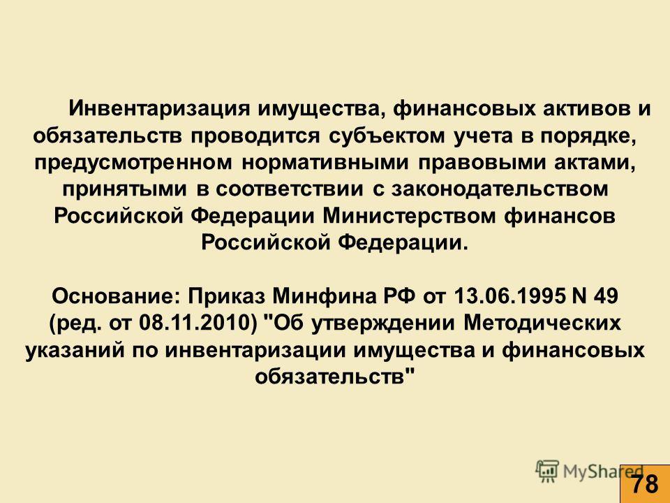 78 Инвентаризация имущества, финансовых активов и обязательств проводится субъектом учета в порядке, предусмотренном нормативными правовыми актами, принятыми в соответствии с законодательством Российской Федерации Министерством финансов Российской Фе