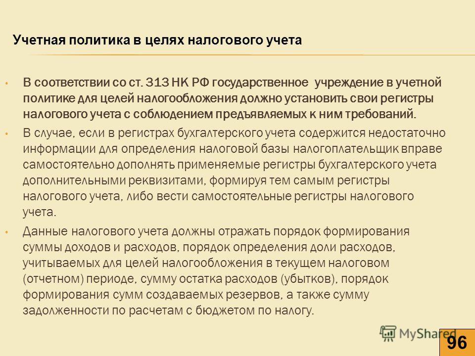 В соответствии со ст. 313 НК РФ государственное учреждение в учетной политике для целей налогообложения должно установить свои регистры налогового учета с соблюдением предъявляемых к ним требований. В случае, если в регистрах бухгалтерского учета сод