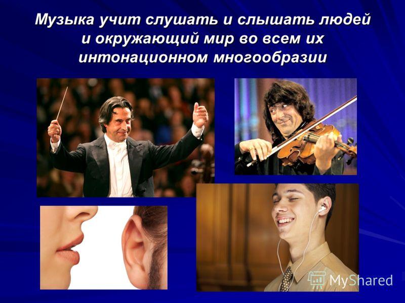 Музыка учит слушать и слышать людей и окружающий мир во всем их интонационном многообразии