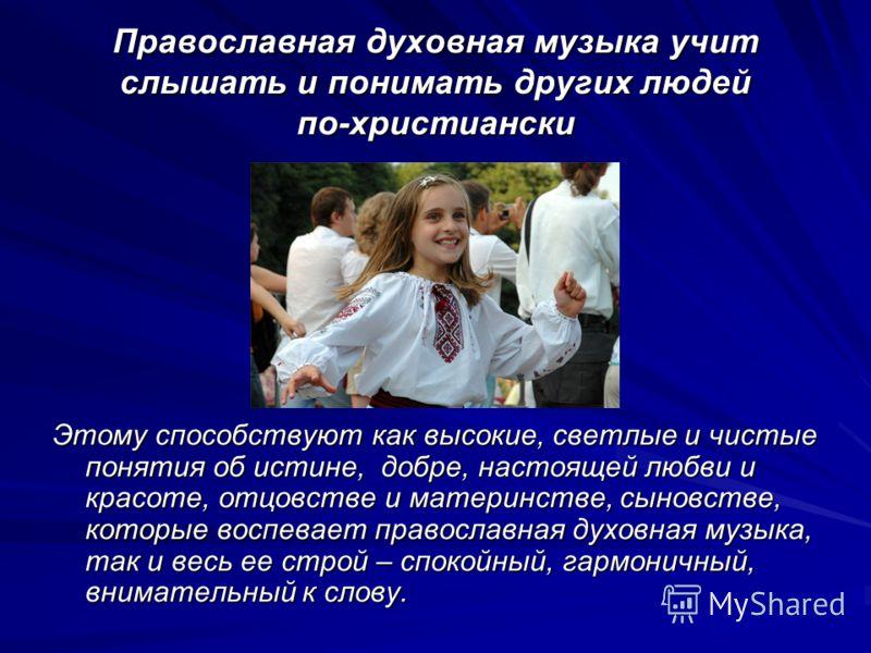 Православная духовная музыка учит слышать и понимать других людей по-христиански Этому способствуют как высокие, светлые и чистые понятия об истине, добре, настоящей любви и красоте, отцовстве и материнстве, сыновстве, которые воспевает православная
