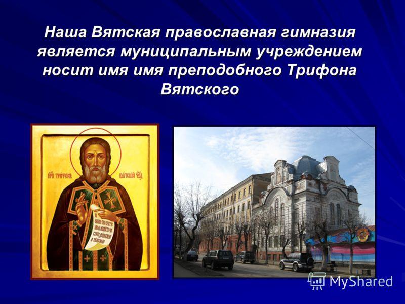 Наша Вятская православная гимназия является муниципальным учреждением носит имя имя преподобного Трифона Вятского