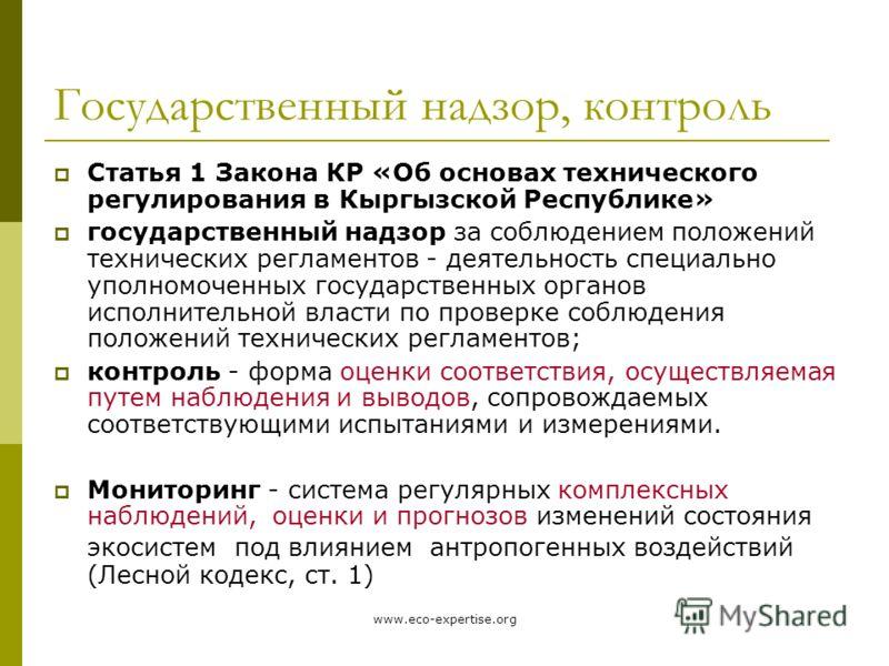 www.eco-expertise.org Государственный надзор, контроль Статья 1 Закона КР «Об основах технического регулирования в Кыргызской Республике» государственный надзор за соблюдением положений технических регламентов - деятельность специально уполномоченных