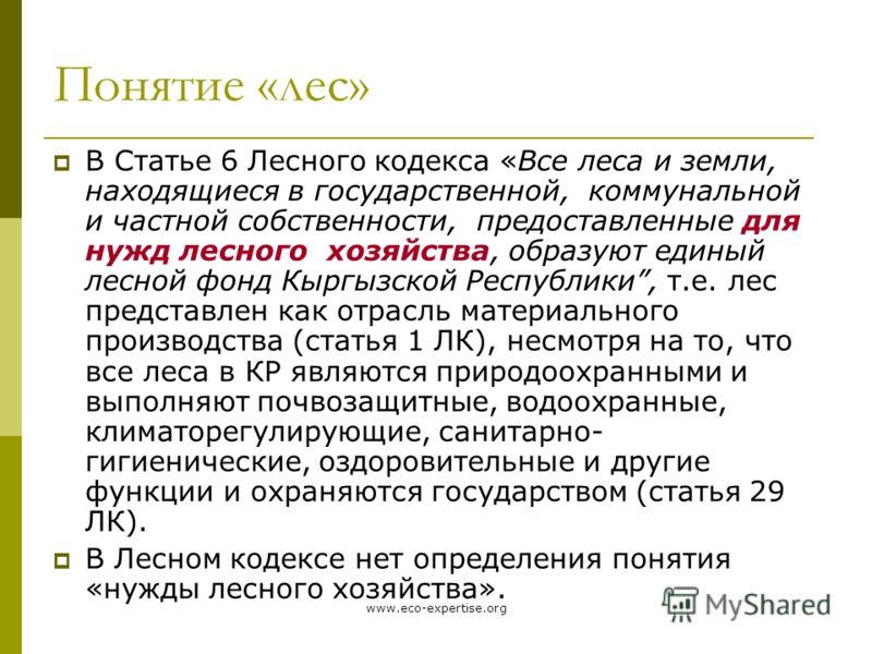 www.eco-expertise.org Понятие «лес» В Статье 6 Лесного кодекса «Все леса и земли, находящиеся в государственной, коммунальной и частной собственности, предоставленные для нужд лесного хозяйства, образуют единый лесной фонд Кыргызской Республики, т.е.