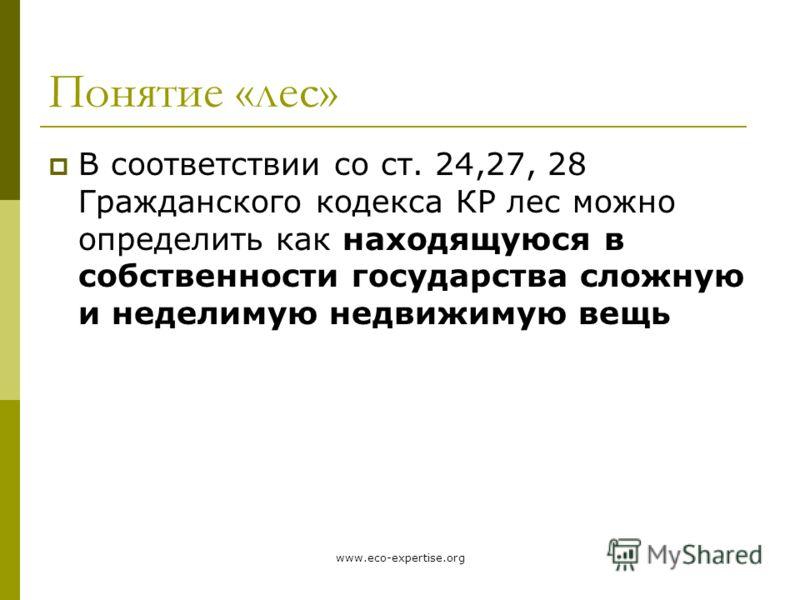 www.eco-expertise.org Понятие «лес» В соответствии со ст. 24,27, 28 Гражданского кодекса КР лес можно определить как находящуюся в собственности государства сложную и неделимую недвижимую вещь
