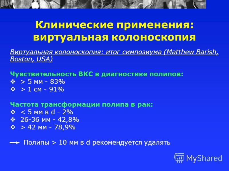 Виртуальная колоноскопия: итог симпозиума (Matthew Barish, Boston, USA) Чувствительность ВКС в диагностике полипов: > 5 мм - 83% > 1 см - 91% Частота трансформации полипа в рак: < 5 мм в d - 2% 26-36 мм - 42,8% > 42 мм - 78,9% Полипы > 10 мм в d реко