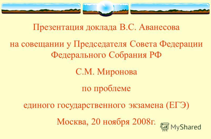 1 Презентация доклада В.С. Аванесова на совещании у Председателя Совета Федерации Федерального Собрания РФ С.М. Миронова по проблеме единого государственного экзамена (ЕГЭ) Москва, 20 ноября 2008г.