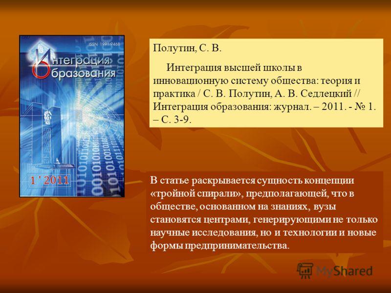 В статье раскрывается сущность концепции «тройной спирали», предполагающей, что в обществе, основанном на знаниях, вузы становятся центрами, генерирующими не только научные исследования, но и технологии и новые формы предпринимательства. Полутин, С.