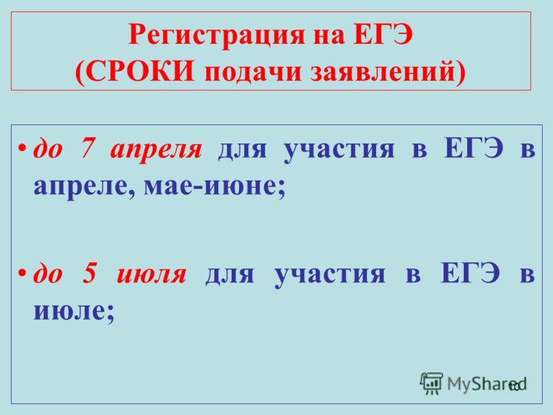 10 Регистрация на ЕГЭ (СРОКИ подачи заявлений) до 7 апреля для участия в ЕГЭ в апреле, мае-июне; до 5 июля для участия в ЕГЭ в июле;