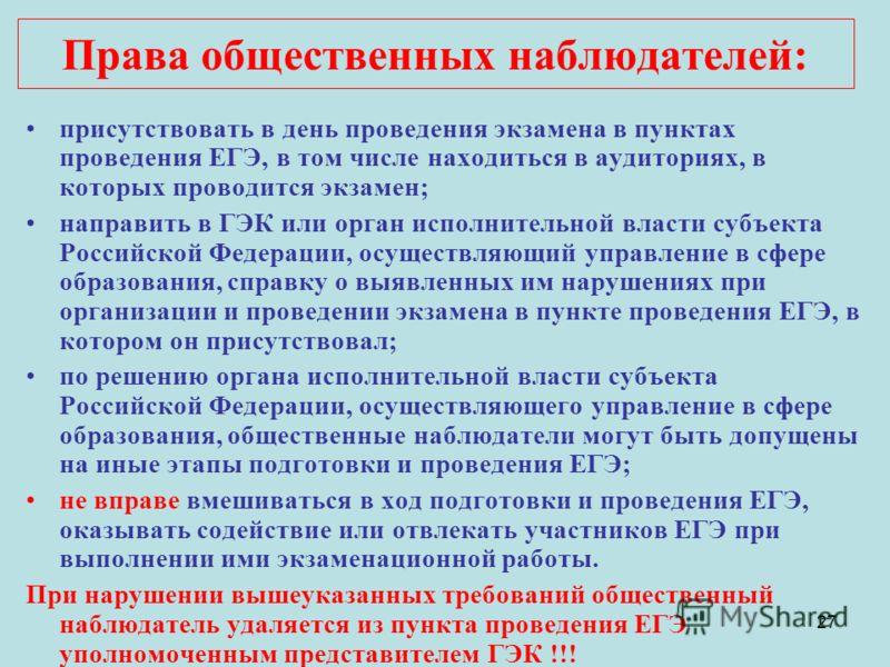 27 присутствовать в день проведения экзамена в пунктах проведения ЕГЭ, в том числе находиться в аудиториях, в которых проводится экзамен; направить в ГЭК или орган исполнительной власти субъекта Российской Федерации, осуществляющий управление в сфере