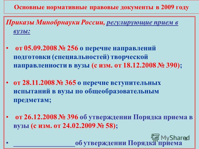 6 Основные нормативные правовые документы в 2009 году Приказы Минобрнауки России, регулирующие прием в вузы: от 05.09.2008 256 о перечне направлений подготовки (специальностей) творческой направленности в вузы (с изм. от 18.12.2008 390); от 28.11.200
