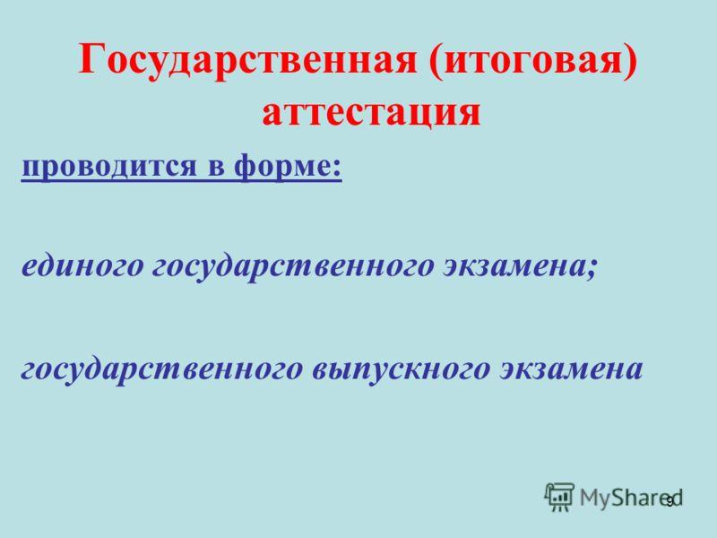 9 Государственная (итоговая) аттестация проводится в форме: единого государственного экзамена; государственного выпускного экзамена