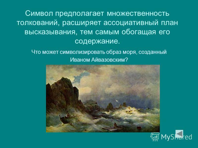 Символ предполагает множественность толкований, расширяет ассоциативный план высказывания, тем самым обогащая его содержание. Что может символизировать образ моря, созданный Иваном Айвазовским?