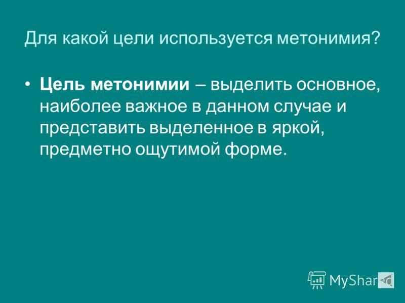 Для какой цели используется метонимия? Цель метонимии – выделить основное, наиболее важное в данном случае и представить выделенное в яркой, предметно ощутимой форме.