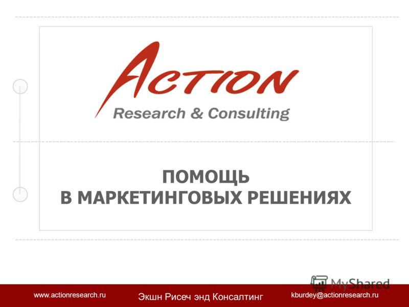 www.actionresearch.rukburdey@actionresearch.ru Экшн Рисеч энд Консалтинг ПОМОЩЬ В МАРКЕТИНГОВЫХ РЕШЕНИЯХ