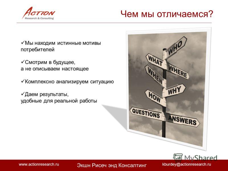 www.actionresearch.rukburdey@actionresearch.ru Экшн Рисеч энд Консалтинг Мы находим истинные мотивы потребителей Смотрим в будущее, а не описываем настоящее Комплексно анализируем ситуацию Даем результаты, удобные для реальной работы Чем мы отличаемс