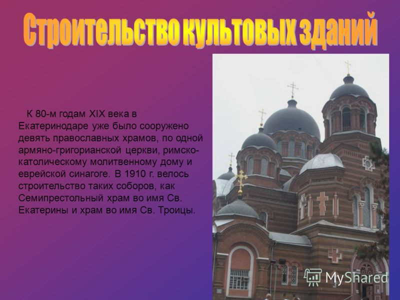 К 80-м годам XIX века в Екатеринодаре уже было сооружено девять православных храмов, по одной армяно-григорианской церкви, римско- католическому молитвенному дому и еврейской синагоге. В 1910 г. велось строительство таких соборов, как Семипрестольный
