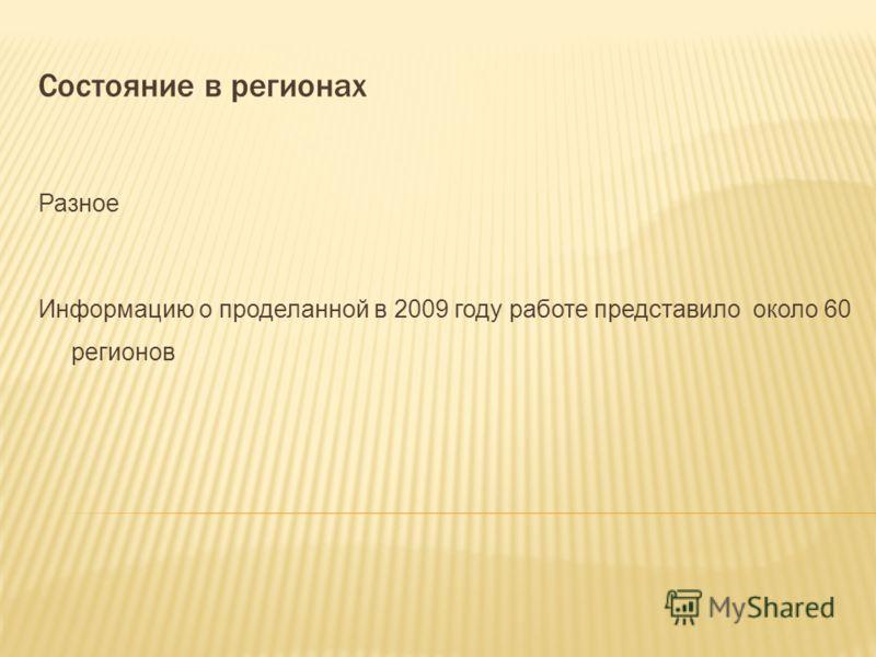 Состояние в регионах Разное Информацию о проделанной в 2009 году работе представило около 60 регионов