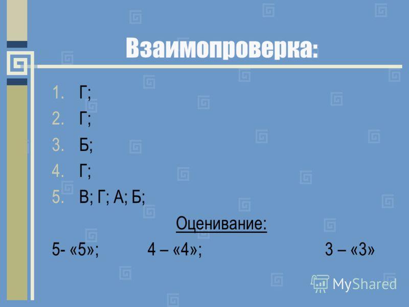 Взаимопроверка: 1.Г; 2.Г; 3.Б; 4.Г; 5.В; Г; А; Б; Оценивание: 5- «5»; 4 – «4»; 3 – «3»