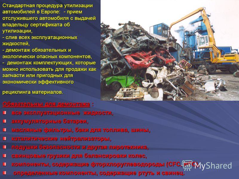 Стандартная процедура утилизации автомобилей в Европе: - прием отслужившего автомобиля с выдачей владельцу сертификата об утилизации, - слив всех эксплуатационных жидкостей, - демонтаж обязательных и экологически опасных компонентов, - демонтаж компл