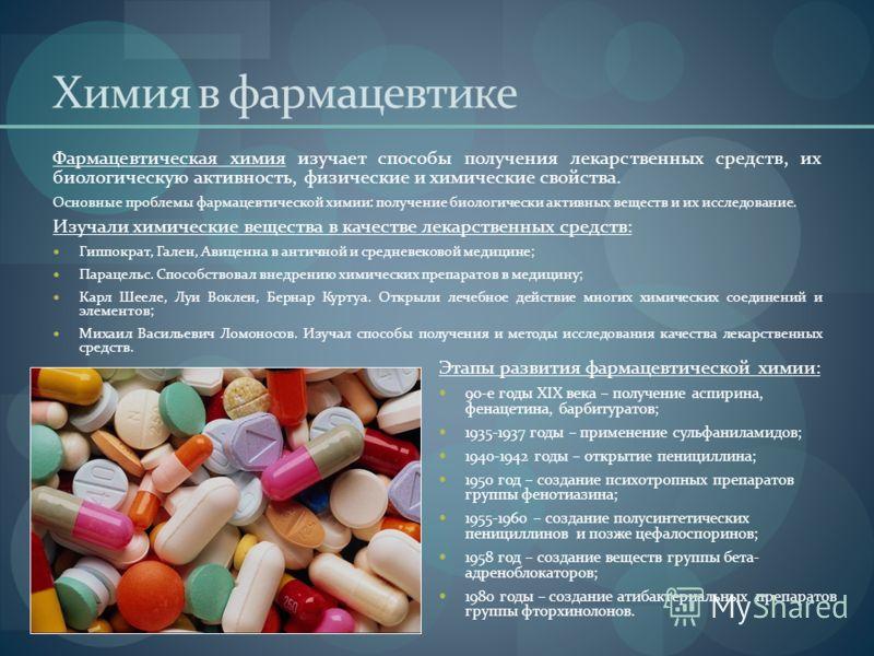 Химия в фармацевтике Фармацевтическая химия изучает способы получения лекарственных средств, их биологическую активность, физические и химические свойства. Основные проблемы фармацевтической химии: получение биологически активных веществ и их исследо