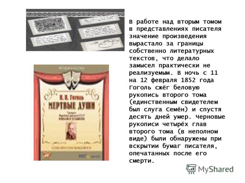 В работе над вторым томом в представлениях писателя значение произведения вырастало за границы собственно литературных текстов, что делало замысел практически не реализуемым. В ночь с 11 на 12 февраля 1852 года Гоголь сжёг беловую рукопись второго то