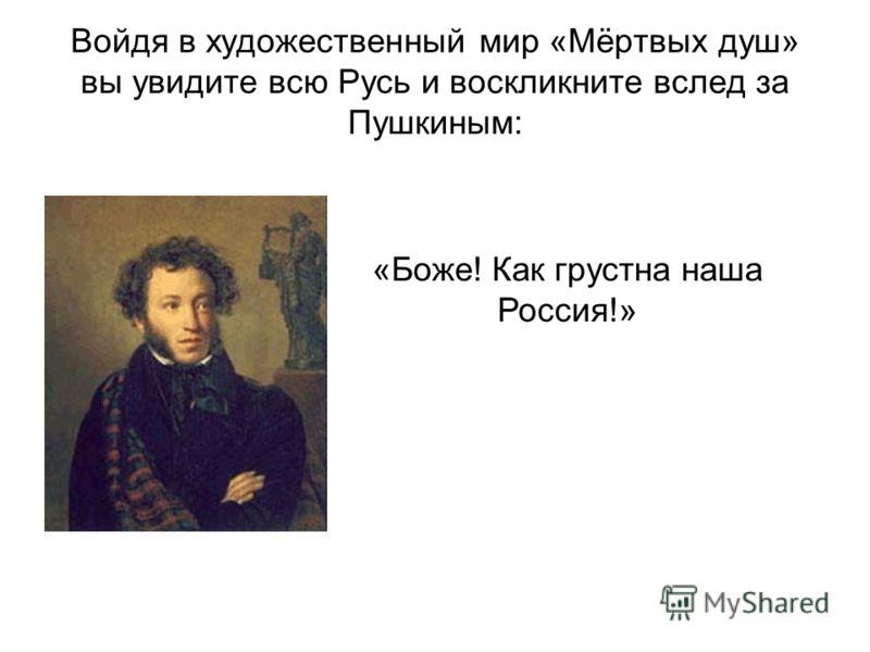 Войдя в художественный мир «Мёртвых душ» вы увидите всю Русь и воскликните вслед за Пушкиным: «Боже! Как грустна наша Россия!»
