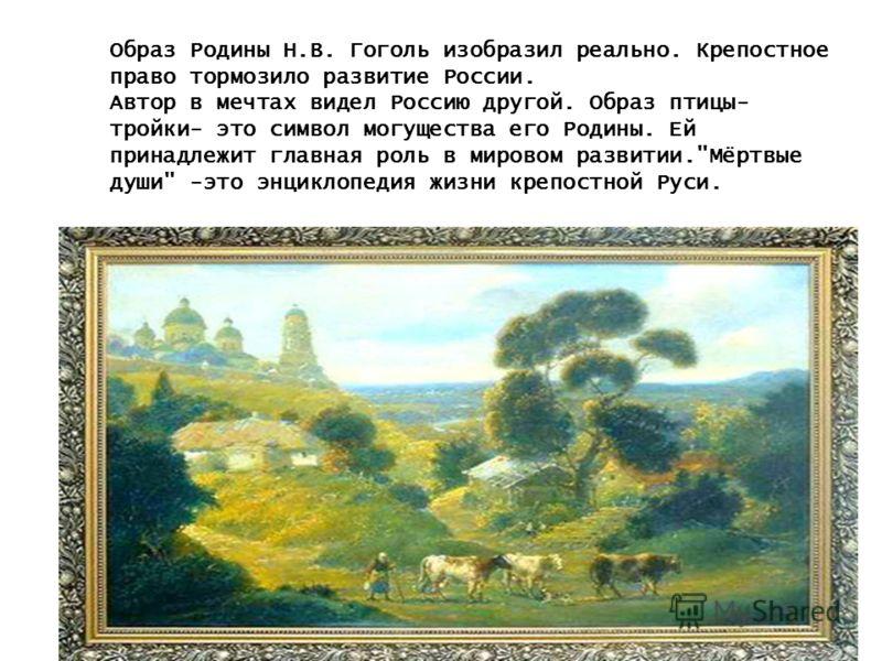 Образ Родины Н.В. Гоголь изобразил реально.Крепостное право тормозило развитие России.Автор в мечтах видел Россию другой.Образ птицы-тройки- это символ могущества его Родины. Ей принадлежит главная роль в мировом развитии.