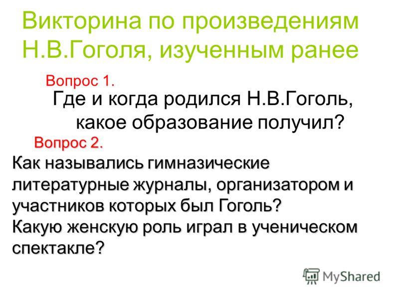 Викторина по произведениям Н.В.Гоголя, изученным ранее Где и когда родился Н.В.Гоголь, какое образование получил? Вопрос 1. Вопрос 2. Как назывались гимназические литературные журналы, организатором и участников которых был Гоголь? Какую женскую роль