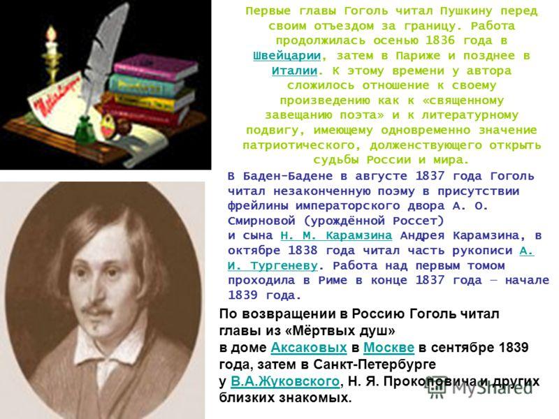 Первые главы Гоголь читал Пушкину перед своим отъездом за границу. Работа продолжилась осенью 1836 года в Швейцарии, затем в Париже и позднее в Италии. К этому времени у автора сложилось отношение к своему произведению как к «священному завещанию поэ