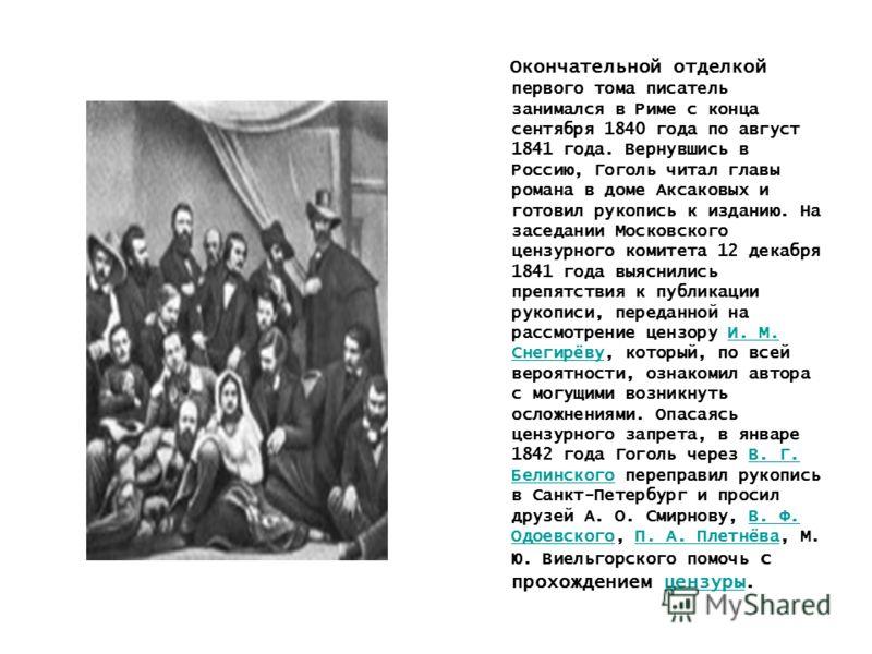 Окончательной отделкой первого тома писатель занимался в Риме с конца сентября 1840 года по август 1841 года. Вернувшись в Россию, Гоголь читал главы романа в доме Аксаковых и готовил рукопись к изданию. На заседании Московского цензурного комитета 1