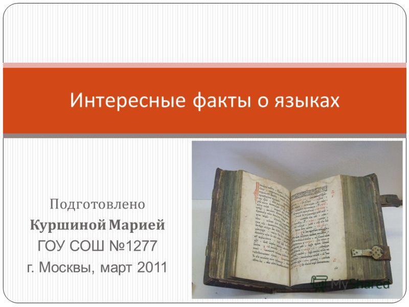 Подготовлено Куршиной Марией ГОУ СОШ 1277 г. Москвы, март 2011 Интересные факты о языках