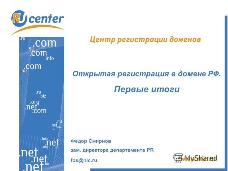 Открытая регистрация в домене РФ. Первые итоги Федор Смирнов зам. директора департамента PR fos@nic.ru